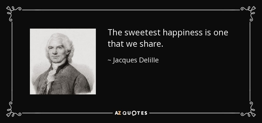 The sweetest happiness is one that we share . - Jacques Delille