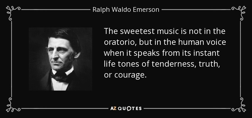 The sweetest music is not in the oratorio, but in the human voice when it speaks from its instant life tones of tenderness, truth, or courage. - Ralph Waldo Emerson