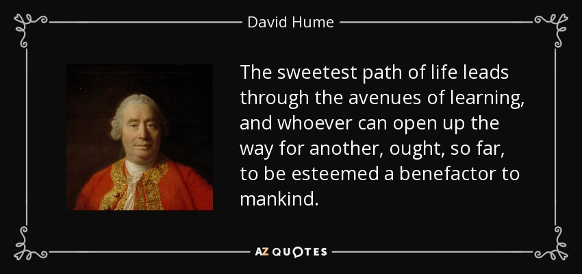 The sweetest path of life leads through the avenues of learning, and whoever can open up the way for another, ought, so far, to be esteemed a benefactor to mankind. - David Hume