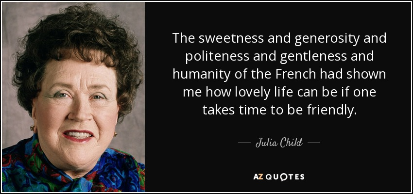 The sweetness and generosity and politeness and gentleness and humanity of the French had shown me how lovely life can be if one takes time to be friendly. - Julia Child