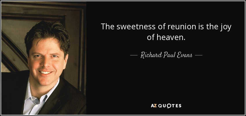 The sweetness of reunion is the joy of heaven. - Richard Paul Evans