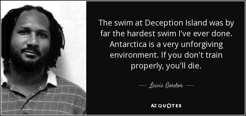The swim at Deception Island was by far the hardest swim I've ever done. Antarctica is a very unforgiving environment. If you don't train properly, you'll die. - Lewis Gordon