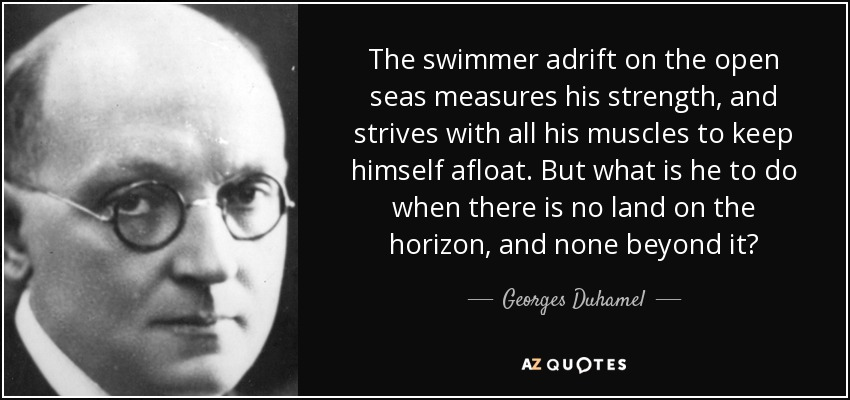 The swimmer adrift on the open seas measures his strength, and strives with all his muscles to keep himself afloat. But what is he to do when there is no land on the horizon, and none beyond it? - Georges Duhamel