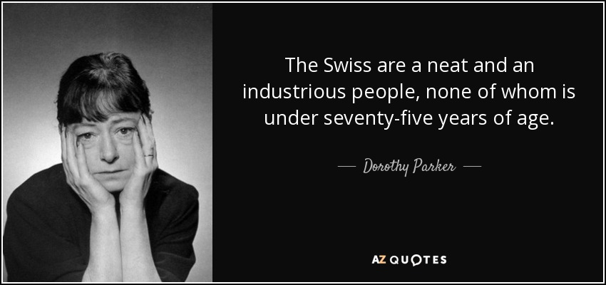 The Swiss are a neat and an industrious people, none of whom is under seventy-five years of age. - Dorothy Parker