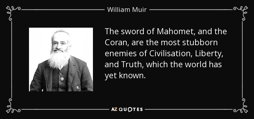 The sword of Mahomet, and the Coran, are the most stubborn enemies of Civilisation, Liberty, and Truth, which the world has yet known. - William Muir
