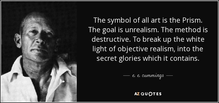 The symbol of all art is the Prism. The goal is unrealism. The method is destructive. To break up the white light of objective realism, into the secret glories which it contains. - e. e. cummings