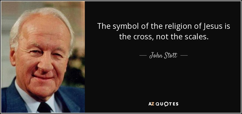 The symbol of the religion of Jesus is the cross, not the scales. - John Stott