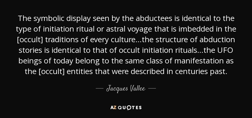 The symbolic display seen by the abductees is identical to the type of initiation ritual or astral voyage that is imbedded in the [occult] traditions of every culture...the structure of abduction stories is identical to that of occult initiation rituals...the UFO beings of today belong to the same class of manifestation as the [occult] entities that were described in centuries past. - Jacques Vallee