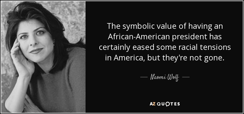 The symbolic value of having an African-American president has certainly eased some racial tensions in America, but they're not gone. - Naomi Wolf