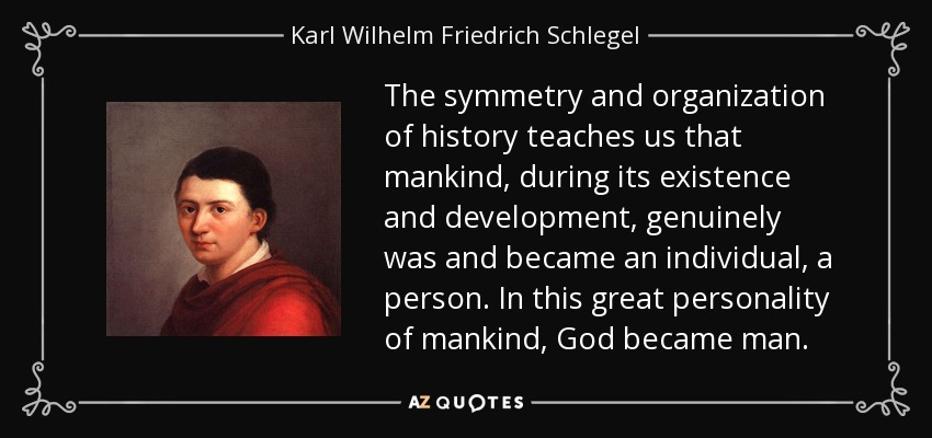 The symmetry and organization of history teaches us that mankind, during its existence and development, genuinely was and became an individual, a person. In this great personality of mankind, God became man. - Karl Wilhelm Friedrich Schlegel