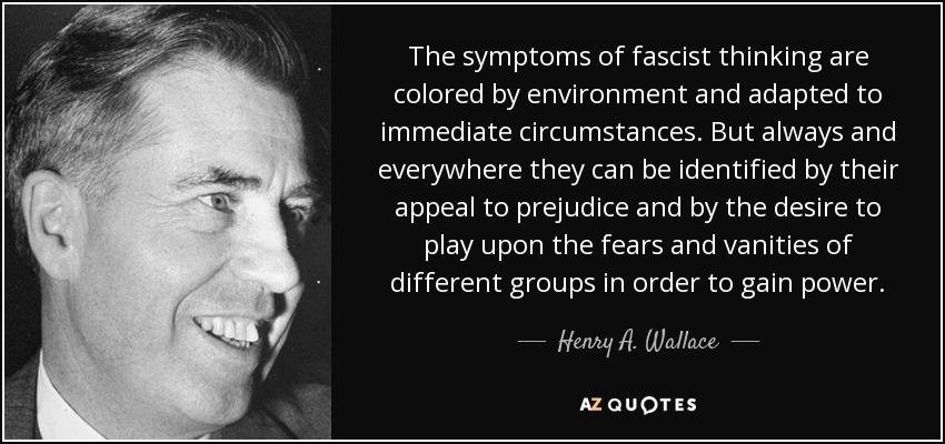 The symptoms of fascist thinking are colored by environment and adapted to immediate circumstances. But always and everywhere they can be identified by their appeal to prejudice and by the desire to play upon the fears and vanities of different groups in order to gain power. - Henry A. Wallace