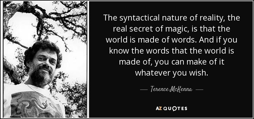 The syntactical nature of reality, the real secret of magic, is that the world is made of words. And if you know the words that the world is made of, you can make of it whatever you wish. - Terence McKenna