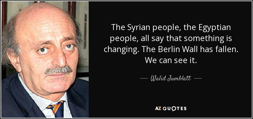 The Syrian people, the Egyptian people, all say that something is changing. The Berlin Wall has fallen. We can see it. - Walid Jumblatt