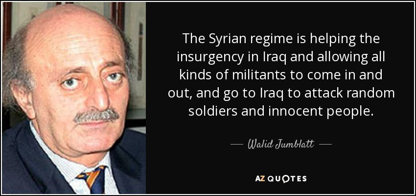 The Syrian regime is helping the insurgency in Iraq and allowing all kinds of militants to come in and out, and go to Iraq to attack random soldiers and innocent people. - Walid Jumblatt