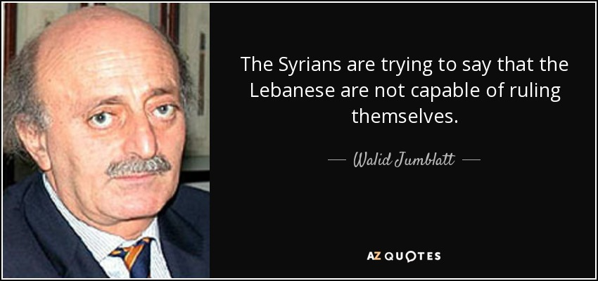 The Syrians are trying to say that the Lebanese are not capable of ruling themselves. - Walid Jumblatt