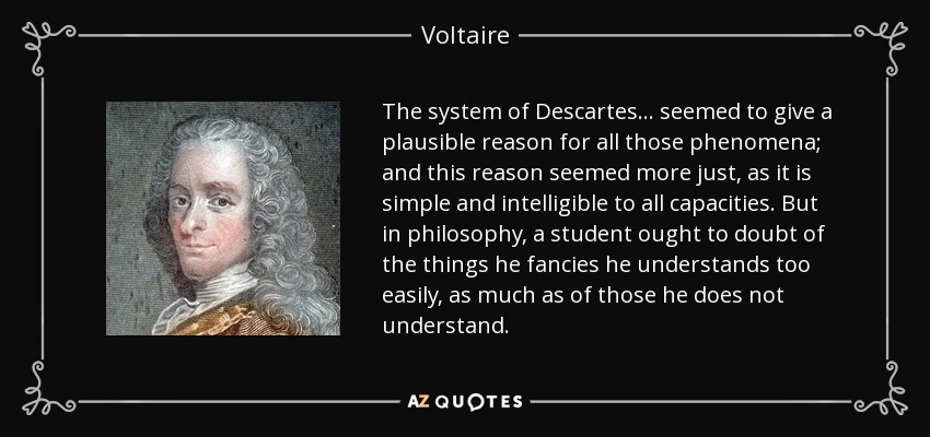 The system of Descartes... seemed to give a plausible reason for all those phenomena; and this reason seemed more just, as it is simple and intelligible to all capacities. But in philosophy, a student ought to doubt of the things he fancies he understands too easily, as much as of those he does not understand. - Voltaire