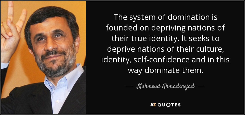 The system of domination is founded on depriving nations of their true identity. It seeks to deprive nations of their culture, identity, self-confidence and in this way dominate them. - Mahmoud Ahmadinejad