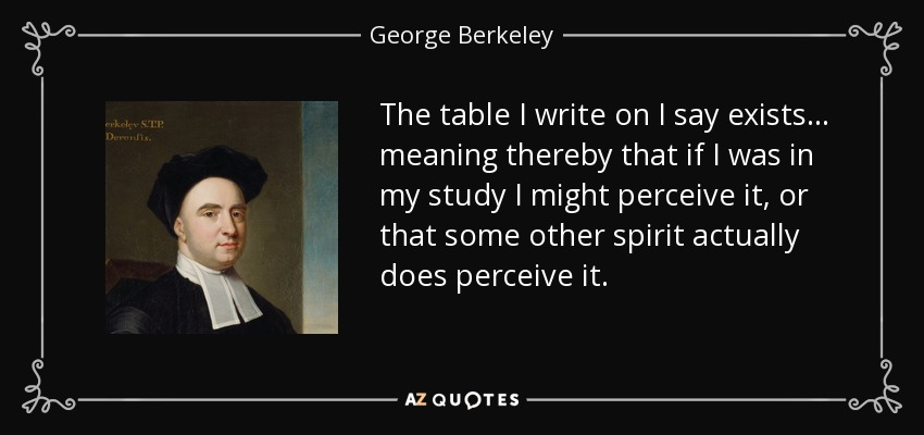 george berkeley a philosopher who doesnt believe in the existence of material substance George berkeley (march 12, 1685 berkeley did not believe that things only exist as long as a if one acknowledges the permanent existence of a material world.