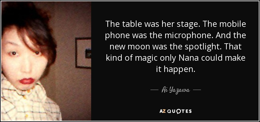 The table was her stage. The mobile phone was the microphone. And the new moon was the spotlight. That kind of magic only Nana could make it happen. - Ai Yazawa