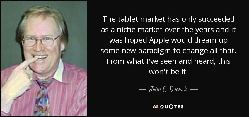 The tablet market has only succeeded as a niche market over the years and it was hoped Apple would dream up some new paradigm to change all that. From what I've seen and heard, this won't be it. - John C. Dvorak