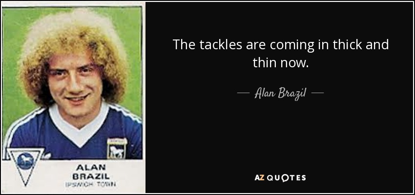 The tackles are coming in thick and thin now. - Alan Brazil