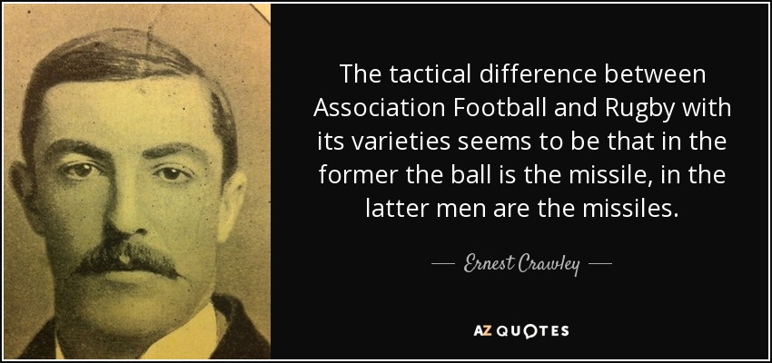 The tactical difference between Association Football and Rugby with its varieties seems to be that in the former the ball is the missile, in the latter men are the missiles. - Ernest Crawley