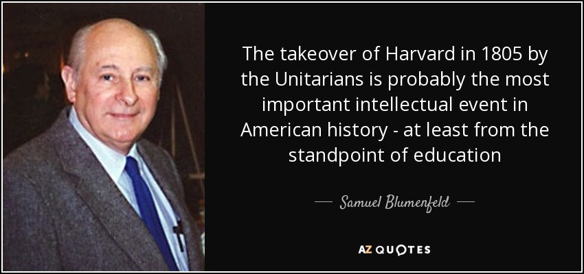 The takeover of Harvard in 1805 by the Unitarians is probably the most important intellectual event in American history - at least from the standpoint of education - Samuel Blumenfeld