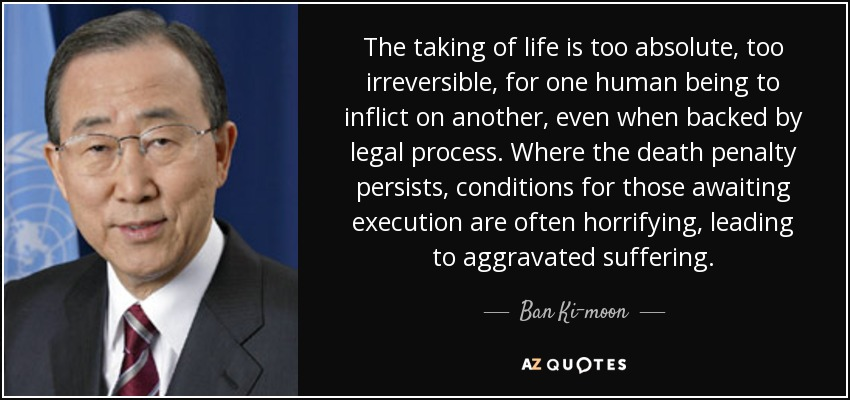 The taking of life is too absolute, too irreversible, for one human being to inflict on another, even when backed by legal process... Where the death penalty persists, conditions for those awaiting execution are often horrifying, leading to aggravated suffering. - Ban Ki-moon