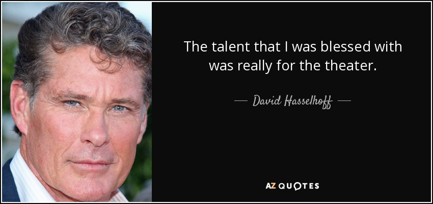 The talent that I was blessed with was really for the theater. - David Hasselhoff