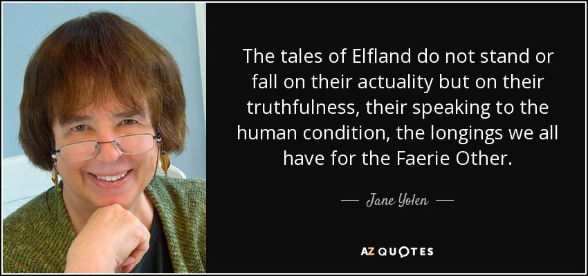 The tales of Elfland do not stand or fall on their actuality but on their truthfulness, their speaking to the human condition, the longings we all have for the Faerie Other. - Jane Yolen