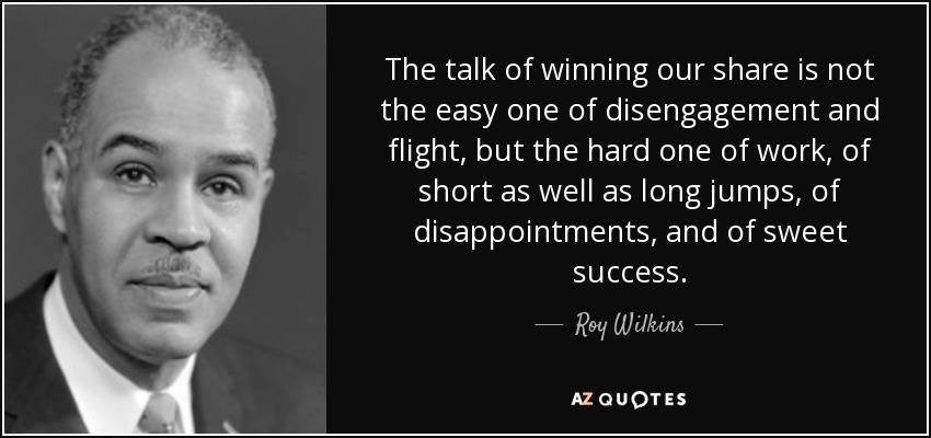 The talk of winning our share is not the easy one of disengagement and flight, but the hard one of work, of short as well as long jumps, of disappointments, and of sweet success. - Roy Wilkins