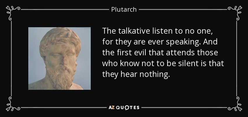 The talkative listen to no one, for they are ever speaking. And the first evil that attends those who know not to be silent is that they hear nothing. - Plutarch