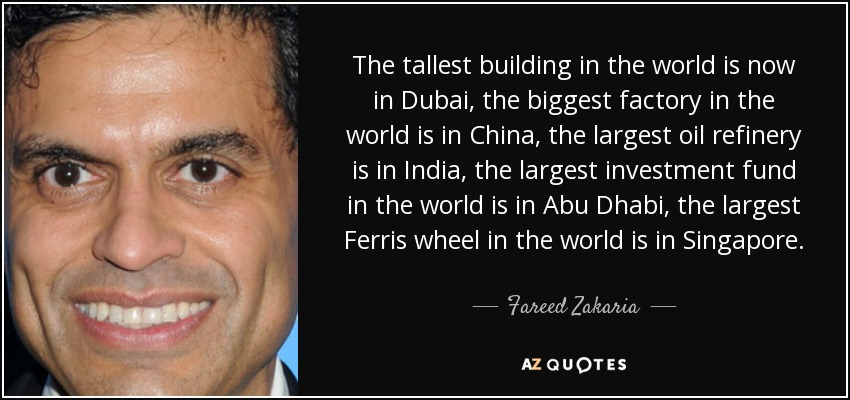 The tallest building in the world is now in Dubai, the biggest factory in the world is in China, the largest oil refinery is in India, the largest investment fund in the world is in Abu Dhabi, the largest Ferris wheel in the world is in Singapore. - Fareed Zakaria
