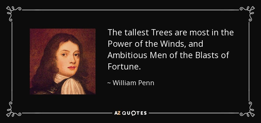 The tallest Trees are most in the Power of the Winds, and Ambitious Men of the Blasts of Fortune. - William Penn