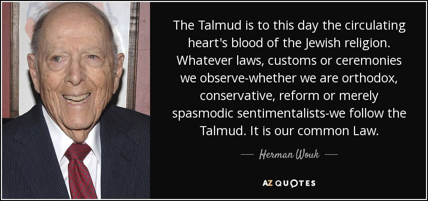 The Talmud is to this day the circulating heart's blood of the Jewish religion. Whatever laws, customs or ceremonies we observe-whether we are orthodox, conservative, reform or merely spasmodic sentimentalists-we follow the Talmud. It is our common Law. - Herman Wouk