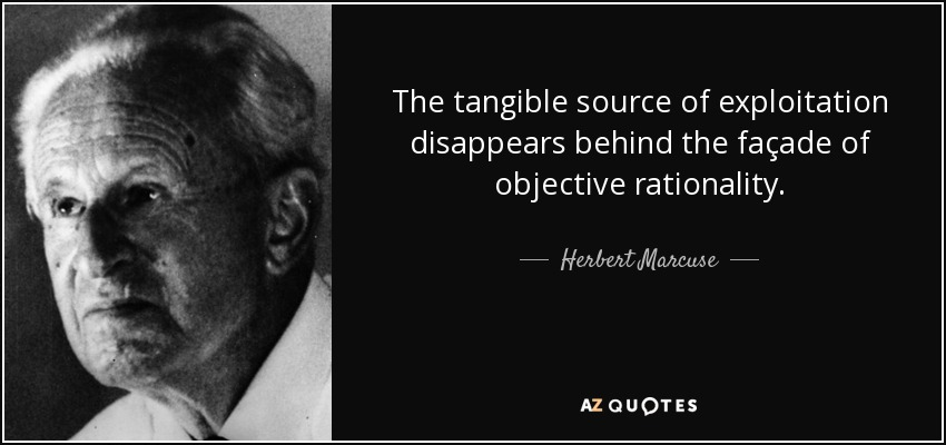 The tangible source of exploitation disappears behind the façade of objective rationality. - Herbert Marcuse