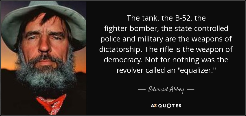 The tank, the B-52, the fighter-bomber, the state-controlled police and military are the weapons of dictatorship. The rifle is the weapon of democracy. Not for nothing was the revolver called an