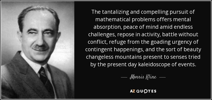 The tantalizing and compelling pursuit of mathematical problems offers mental absorption, peace of mind amid endless challenges, repose in activity, battle without conflict, refuge from the goading urgency of contingent happenings, and the sort of beauty changeless mountains present to senses tried by the present day kaleidoscope of events. - Morris Kline