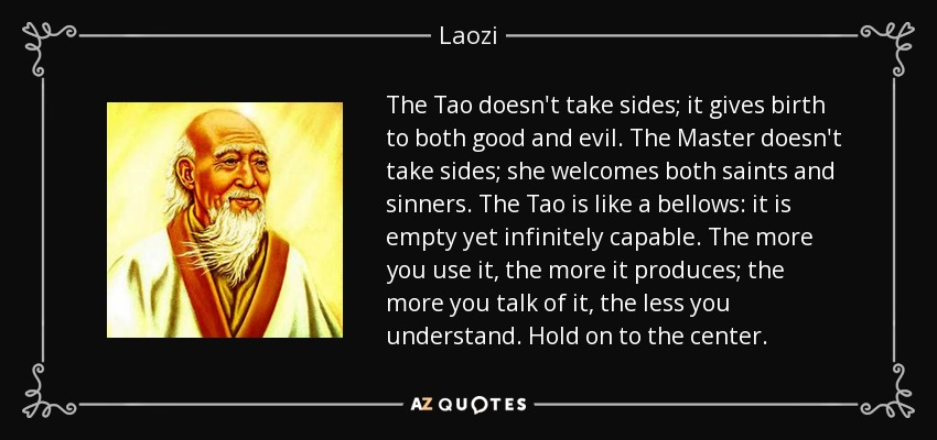 The Tao doesn't take sides; it gives birth to both good and evil. The Master doesn't take sides; she welcomes both saints and sinners. The Tao is like a bellows: it is empty yet infinitely capable. The more you use it, the more it produces; the more you talk of it, the less you understand. Hold on to the center. - Laozi