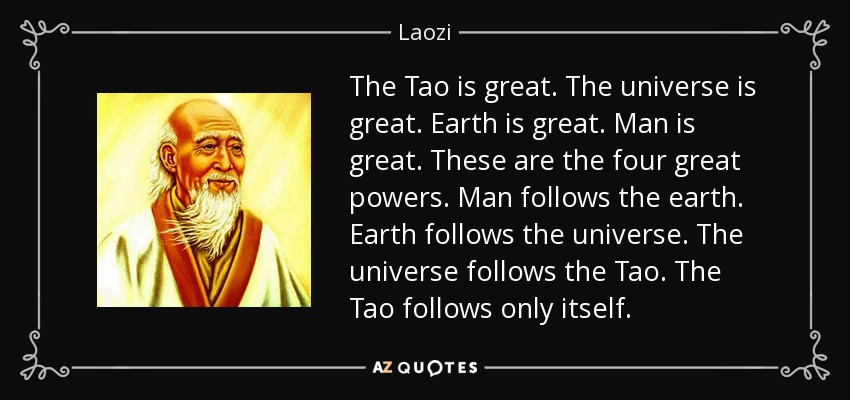 The Tao is great. The universe is great. Earth is great. Man is great. These are the four great powers. Man follows the earth. Earth follows the universe. The universe follows the Tao. The Tao follows only itself. - Laozi