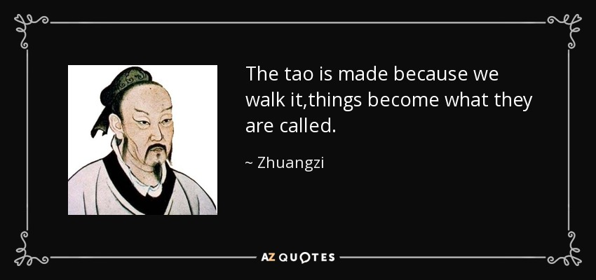 The tao is made because we walk it,things become what they are called. - Zhuangzi
