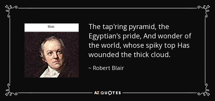 The tap'ring pyramid, the Egyptian's pride, And wonder of the world, whose spiky top Has wounded the thick cloud. - Robert Blair