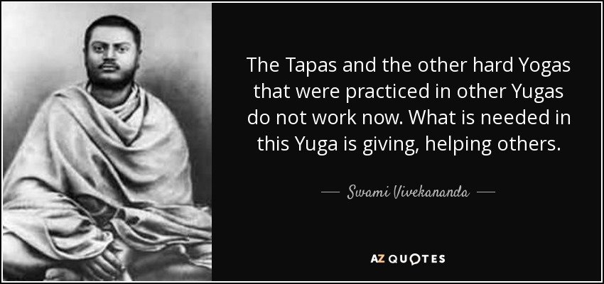 The Tapas and the other hard Yogas that were practiced in other Yugas do not work now. What is needed in this Yuga is giving, helping others. - Swami Vivekananda