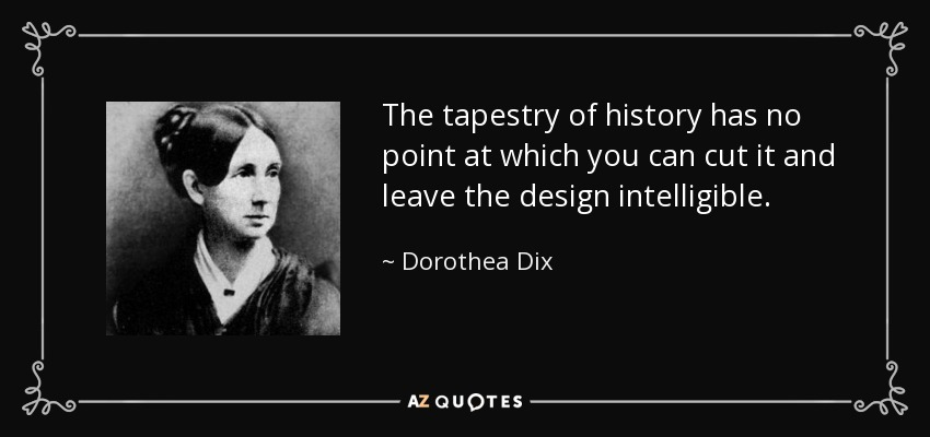 The tapestry of history has no point at which you can cut it and leave the design intelligible. - Dorothea Dix