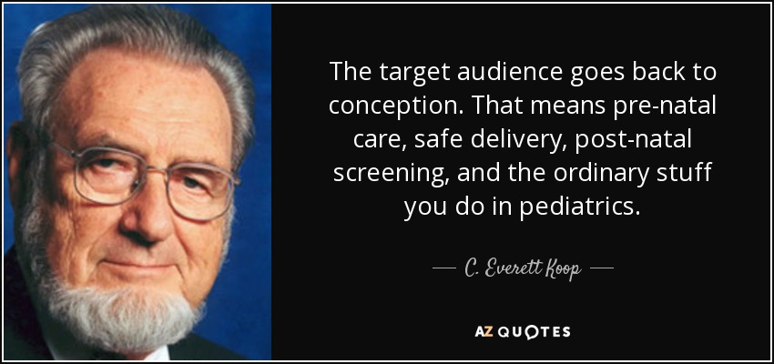 The target audience goes back to conception. That means pre-natal care, safe delivery, post-natal screening, and the ordinary stuff you do in pediatrics. - C. Everett Koop