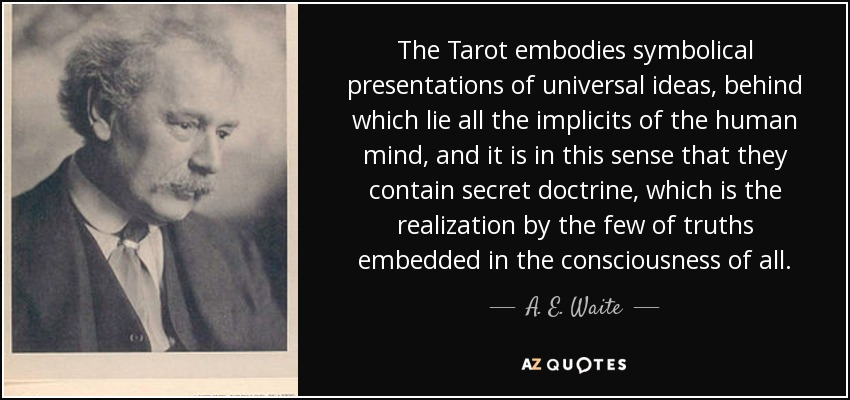 The Tarot embodies symbolical presentations of universal ideas, behind which lie all the implicits of the human mind, and it is in this sense that they contain secret doctrine, which is the realization by the few of truths embedded in the consciousness of all. - A. E. Waite