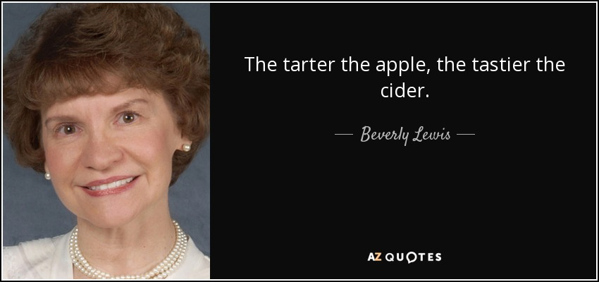 The tarter the apple, the tastier the cider. - Beverly Lewis