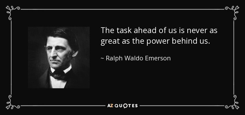 The task ahead of us is never as great as the power behind us. - Ralph Waldo Emerson