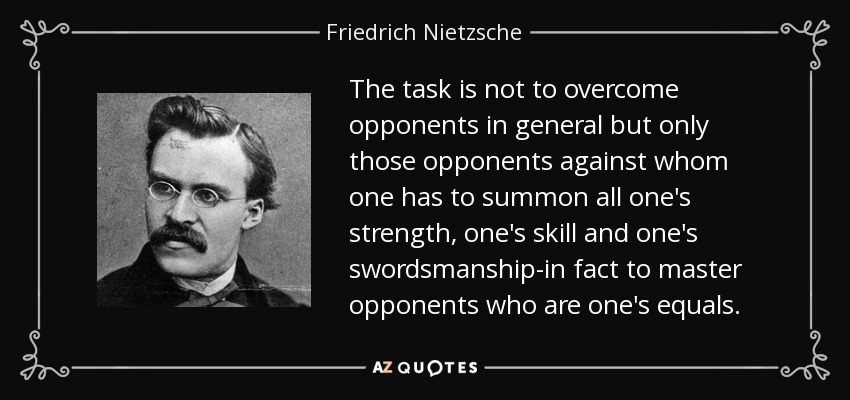 The task is not to overcome opponents in general but only those opponents against whom one has to summon all one's strength, one's skill and one's swordsmanship-in fact to master opponents who are one's equals. - Friedrich Nietzsche