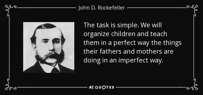 The task is simple. We will organize children and teach them in a perfect way the things their fathers and mothers are doing in an imperfect way. - John D. Rockefeller